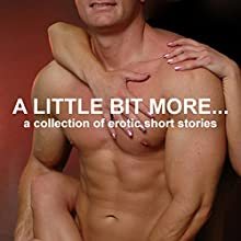 A Little Bit More...: A Collection of Erotic Short Stories (Unabridged Selections) Audiobook by Emily Dubberley, Nikki Magennis, Dixie Tutton, Suzy Woolmer, Sarah Louise Young Narrated by Eve Gauche, Hannah Martin,  Timon