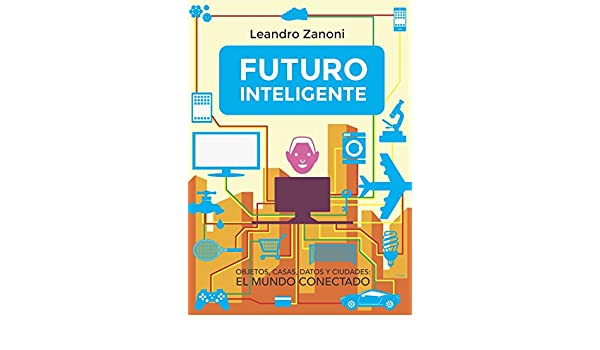 Amazon.com: Futuro Inteligente: Objetos, casas, datos y ciudades: El mundo conectado (Spanish Edition) eBook: L Zanoni: Kindle Store
