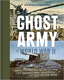the ghost army of world war ii how one topsecret unit deceived the enemy with inflatable tanks sound effects and other audacious fakery rick beyer
