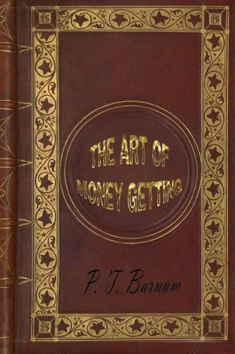 The Art of Money Getting, or Golden Rules for Making Money (The Art Of Money Getting By Pt Barnum)