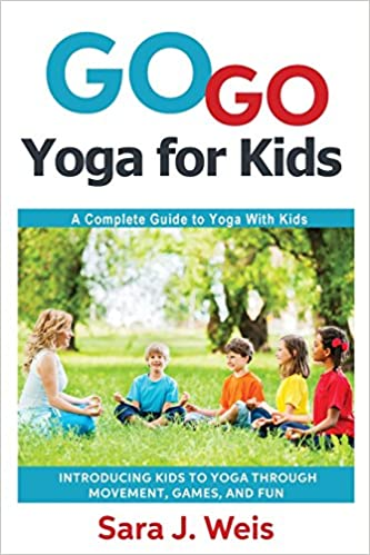Go Yoga For Kids A Complete Guide To With Sara J Weis 9780998213101 Amazon Books