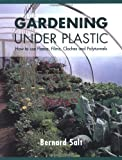 Gardening Under Plastic: How to Use Fleece, Films, Cloches and Polytunnels (Cloche Gardening)