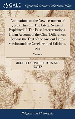 Annotations on the New Testament of Jesus Christ. I. The Literal Sense is Explained II. The False Interpretations. III. an Account of the Chief ... the Greek Printed Editions. of 2; Volume 2
