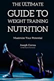 The Ultimate Guide to Weight Training Nutrition: Maximize Your Potential, Joseph Correa (Certified Sports Nutritionist), 1500137391