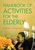 Handbook of Activities for the Elderly, Denise Calhoun, 1628543043