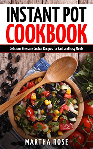 Instant Pot Cookbook: Delicious Pressure Cooker Recipes for Fast and Easy Meals (Healthy Electric Pressure Cooker Recipes Book 1) by Martha Rose
