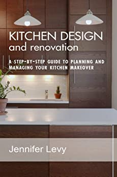 Kitchen Design And Renovation A Step By Step Guide To Planning And Managing Your