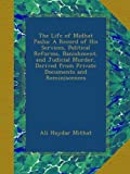 The Life of Midhat Pasha: A Record of His Services, Political Reforms, Banishment, and Judicial Murder, Derived from Private Documents and Reminiscences