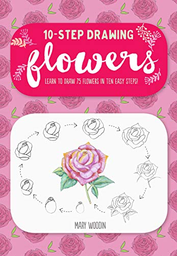 Ten-Step Drawing: Flowers: Learn to Draw 75 Flowers in Ten Easy Steps! (Landscape Drawings For Beginners Step By Step)