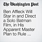Ben Affleck Will Star in and Direct a Solo Batman Film, in His Apparent Master Plan to Rule DC's Gotham | David Betancourt