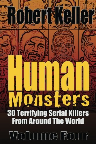 Human Monsters Volume 4: 30 Terrifying Serial Killers from Around the World (Serial Killer Biographies)