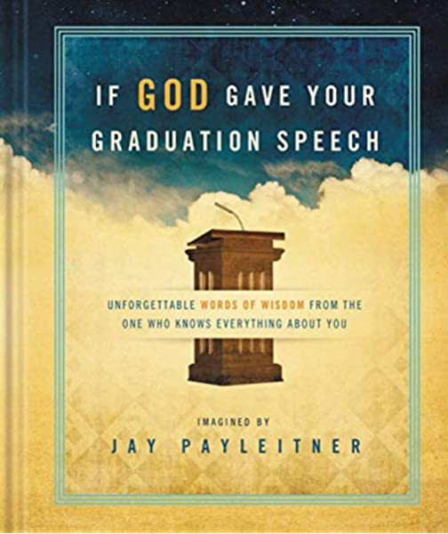 If God Gave Your Graduation Speech Unforgettable Words Of Wisdom From The One Who Knows Everything About You Inspired Gifts Series Payleitner Jay 9781609367541 Amazon Com Books
