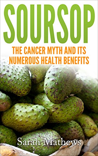 Soursop: The Cancer Cure Myth and its Numerous Health Benefits (Soursop...