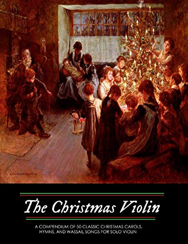 The Christmas Violin: A Compendium of Fifty Classic Christmas Carols, Hymns, and Wassailing Songs: For Solo Violin, Complete with Historical Notes and Full Lyrics