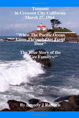 "Download Tsunami In Crescent City California, March 27, 1964 ""When The Pacific Ocean Came Through Our Front Door"" PDF"