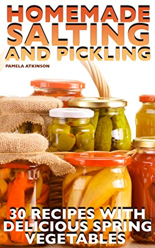 Homemade Salting and Pickling: 30 Recipes with Delicious Spring Vegetables: (Canning Recipes, Canning Cookbook, Homemade Canning) by Pamela  Atkinson