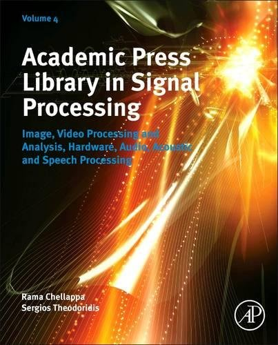 Academic Press Library in Signal Processing, Volume 4: Image, Video Processing and Analysis, Hardware, Audio, Acoustic and Speech Processing by Sergios Theodoridis