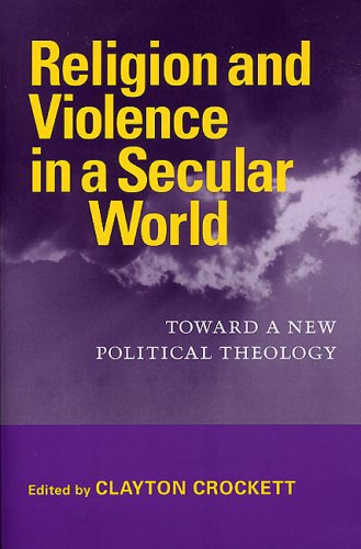 Read Online Religion and Violence in a Secular World: Toward a New Political Theology (Studies in Religion and Culture) PDF