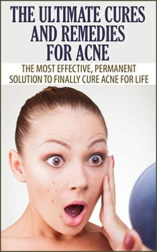 The Ultimate Cures and Remedies For Acne: The Most Effective, Permanent Solution To Finally Cure Acne For Life (remedies for acne, acne cure, beautiful skin)