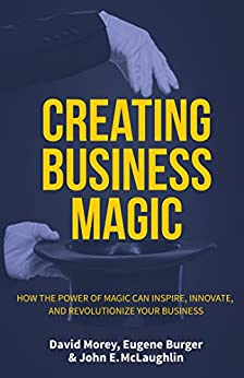 Creating Business Magic: How the Power of Magic Can Inspire, Innovate, and Revolutionize Your Business by [Morey, David, Burger, Eugene, McLaughlin, John E.]