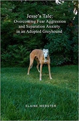 [(Jesse's Tale : Overcoming Fear Aggression and Separation Anxiety in an Adopted Greyhound: How to Care for and Train an Adopted Racing)] [By (author) Elaine Webster] published on (July, 2010)