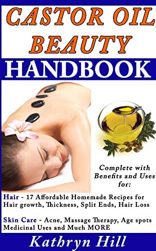 Castor Oil Beauty Handbook: Complete With Benefits and Uses for: Hair - 17 Affordable Homemade Repices for Hair growth, Thickness, Split Ends, Hair Loss & Skin Care - Acne, Massage Therapy, Age Spot