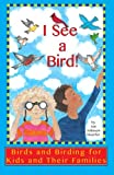 I See a Bird!: Birds and Birding for Kids and Their Families