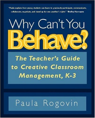 Why Can't You Behave?: The Teacher's Guide to Creative Classroom Management, K-3