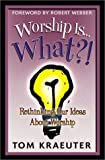 Worship Is...What?!: Rethinking Our Ideas About Worship (Tom Kraeuter on Worship)