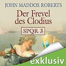 Der Frevel des Clodius (SPQR 3) Hörbuch von John Maddox Roberts Gesprochen von: Erich Räuker