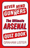 Never Mind the Gunners: The Ultimate Arsenal FC Quiz Book (Ultimate Quiz Book)