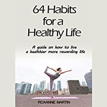 64 Habits for a Healthy Life: A Guide on How to Live a Healthier, More Rewarding Life Audiobook by Roxanne Martin Narrated by Becky Brabham