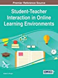 Student-Teacher Interaction in Online Learning Environments, Robert D. Wright, 1466664614