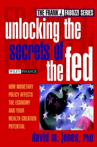 Unlocking the Secrets of the Fed: How Monetary Policy Affects the Economy and Your Wealth-Creation Potential (Frank J. Fabozzi Series Book 161)