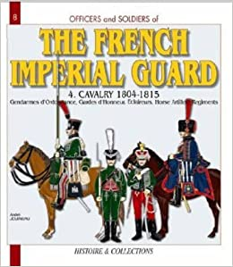 Officers and Soldiers of the French Imperial Guard 1804-1815, Vol. 4: Cavalry and Horse Artillery by Andr?? Jouineau (2006-11-19)