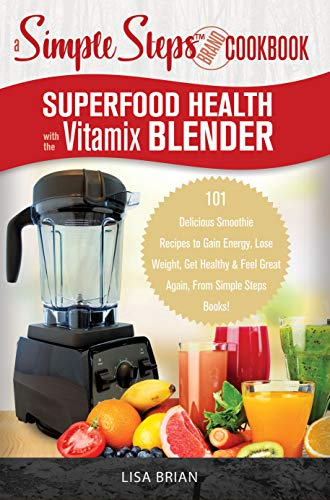 Superfood Health with the Vitamix Blender: A Simple Steps Brand Cookbook: 101 Delicious Smoothie Recipes to Gain Energy, Lose Weight, Get Healthy & Feel ... Steps Books! (Blender Cookbooks Book 1) (Best Protein Shake Brands)