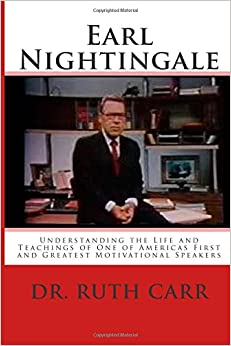 Earl Nightingale: Understanding the Life and Teachings of One of Americas First and Greatest Motivational Speakers