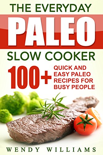 The Everyday Paleo Slow Cooker: 100+ Quick and Easy Paleo Slow Cooker Recipes for Busy People (paleo diet, paleo, paleo solution, paleo diet cookbook, paleo books, paleo ebooks, paleo diet kindle) by Wendy Williams