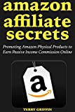 Amazon Affiliate Secrets (2018-2019): Promoting Amazon Physical Products to Earn Passive Income Commission Online