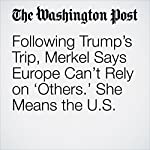 Following Trump's Trip, Merkel Says Europe Can't Rely on 'Others.' She Means the U.S. | Michael Birnbaum,Rick Noack