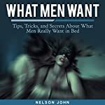 What Men Want: Tips, Tricks and Secrets to What Men Really Want in Bed: What He Wants | Nelson John
