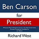 Ben Carson for President: 8 Reasons Why Dr. Benjamin Carson Is the Ideal Conservative, Christian, Presidential Candidate for Our Nation | Richard West