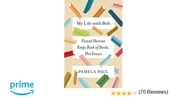 My life with bob flawed heroine keeps book of books plot ensues my life with bob flawed heroine keeps book of books plot ensues pamela paul 9781627796316 amazon books fandeluxe Gallery