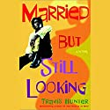 Married But Still Looking Audiobook by Travis Hunter Narrated by Ezra Knight