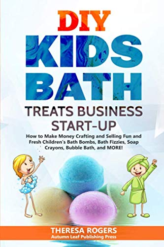 DIY Kids Bath Treats Business Start-up: How to Make Money Crafting and Selling Fun and Fresh Children