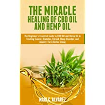 The Miracle Healing of CBD Oil and Hemp Oil: The Beginner's Essential Guide to CBD Oil and Hemp Oil in Treating Cancer, Diabetes, Fibroid, Sleep Disorder, and Anxiety, For A Better Living