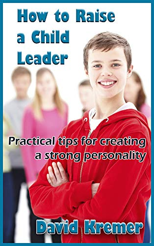 How to Raise a Child Leader: Practical tips for creating a strong personality by [Kremer, David]