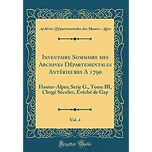 Inventaire Sommaire Des Archives Départementales Antérieures a 1790, Vol. 4: Hautes-Alpes; Serie G., Tome III, Clergé Séculier, Évèché de Gap (Classic Reprint)