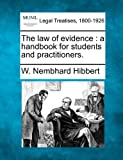 The law of evidence : a handbook for students and Practitioners, W. Nembhard Hibbert, 1240074980