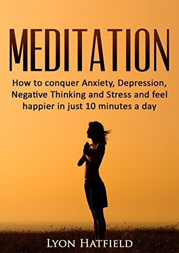Meditation: How to conquer Anxiety, Depression, Negative Thinking and  Stress and feel happier